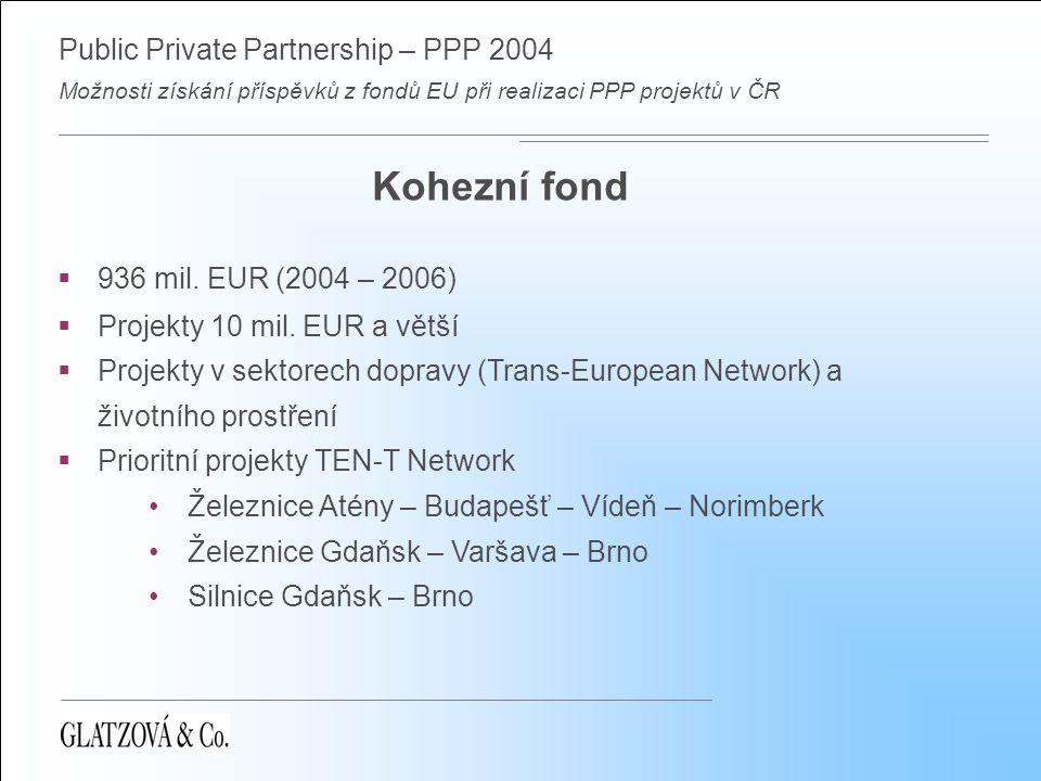 Public Private Partnership – PPP 2004 Možnosti získání příspěvků z fondů EU při realizaci PPP projektů v ČR Kohezní fond  936 mil. EUR (2004 – 2006)
