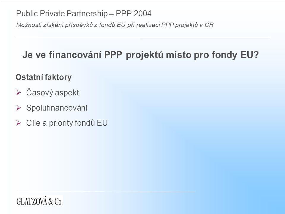 Public Private Partnership – PPP 2004 Možnosti získání příspěvků z fondů EU při realizaci PPP projektů v ČR Je ve financování PPP projektů místo pro fondy EU.