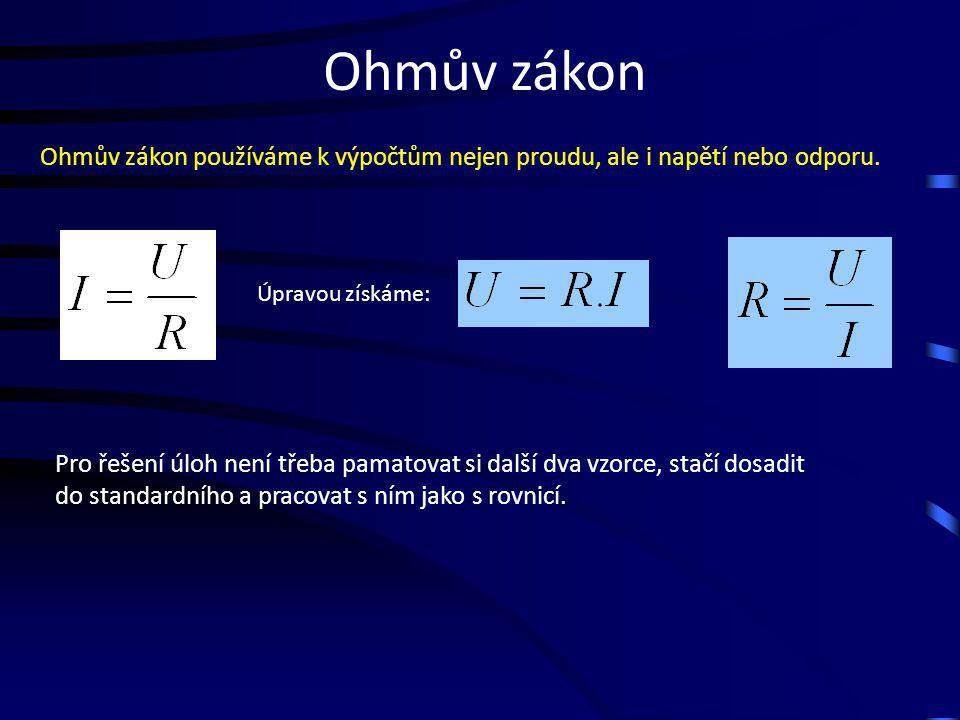Ohmův zákon Ohmův zákon používáme k výpočtům nejen proudu, ale i napětí nebo odporu. Pro řešení úloh není třeba pamatovat si další dva vzorce, stačí d
