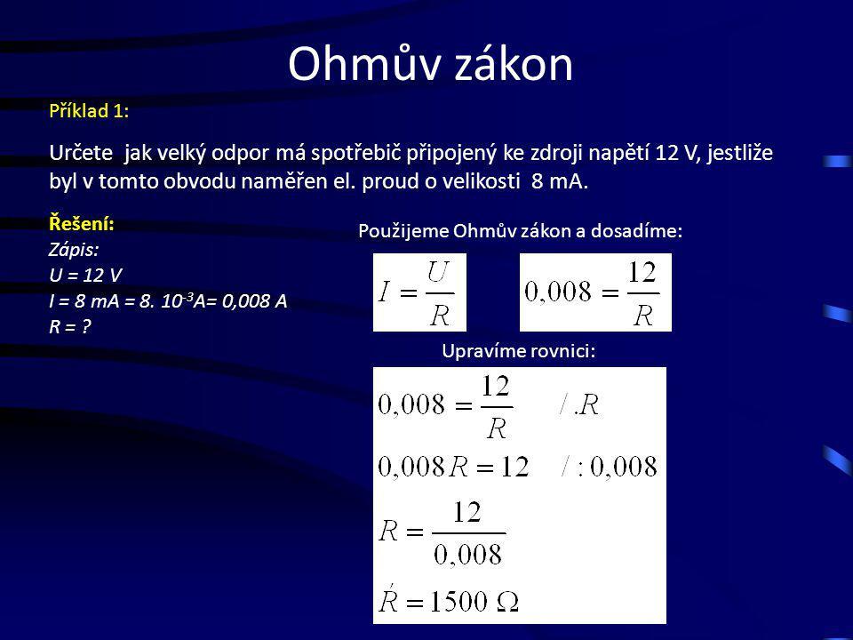Ohmův zákon Určete jak velký odpor má spotřebič připojený ke zdroji napětí 12 V, jestliže byl v tomto obvodu naměřen el. proud o velikosti 8 mA. Použi