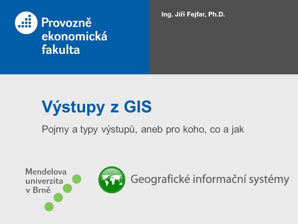 Výstupy z GIS Pojmy a typy výstupů, aneb pro koho, co a jak Ing. Jiří Fejfar, Ph.D.