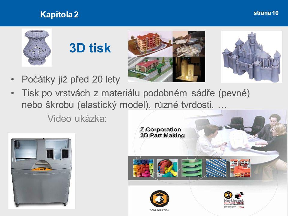strana 10 3D tisk Počátky již před 20 lety Tisk po vrstvách z materiálu podobném sádře (pevné) nebo škrobu (elastický model), různé tvrdosti, … Video ukázka: Kapitola 2
