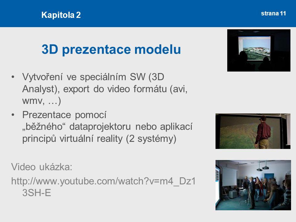"""strana 11 3D prezentace modelu Vytvoření ve speciálním SW (3D Analyst), export do video formátu (avi, wmv, …) Prezentace pomocí """"běžného dataprojektoru nebo aplikací principů virtuální reality (2 systémy) Video ukázka: http://www.youtube.com/watch v=m4_Dz1 3SH-E Kapitola 2"""