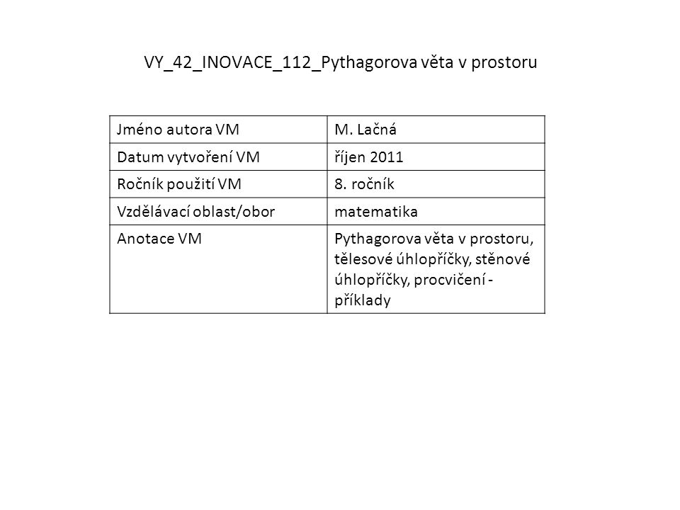 VY_42_INOVACE_112_Pythagorova věta v prostoru Jméno autora VMM. Lačná Datum vytvoření VMříjen 2011 Ročník použití VM8. ročník Vzdělávací oblast/oborma