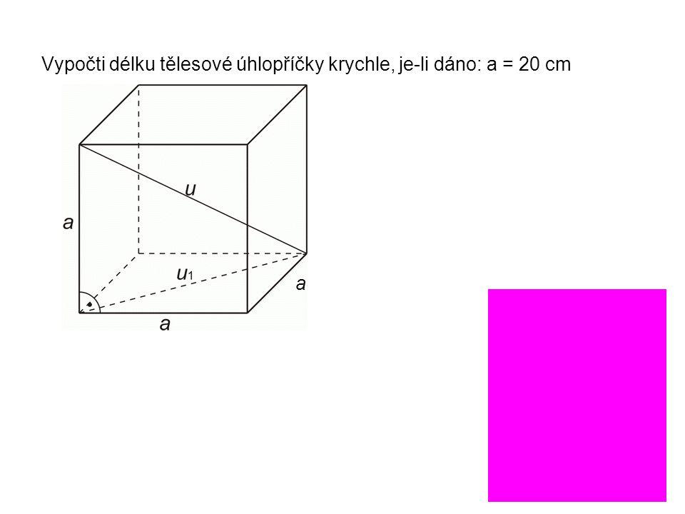 Vypočti délku tělesové úhlopříčky krychle, je-li dáno: a = 20 cm a = 20 2 + 20 2 = 400 + 400 = 800 = 28,3 cm u 2 = 20 2 + 28,3 2 u = 34,7 cm