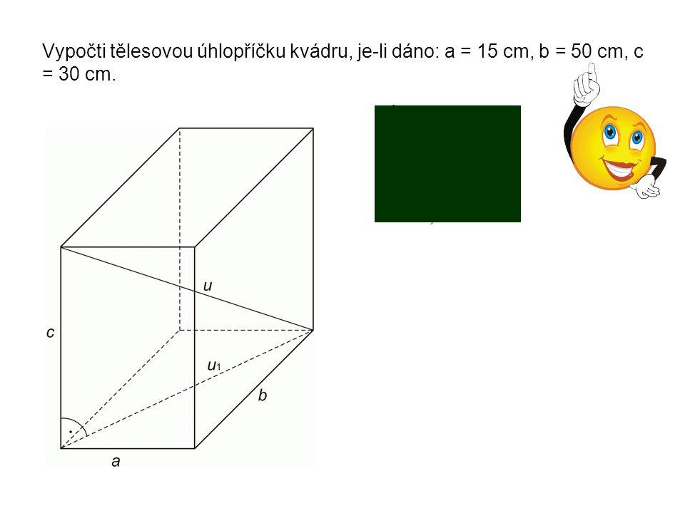 Vypočti tělesovou úhlopříčku kvádru, je-li dáno: a = 15 cm, b = 50 cm, c = 30 cm. = 15 2 + 50 2 = 52,2 cm u 2 = 52,2 2 + 30 2 u = 60,2 cm