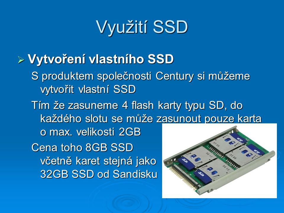 Využití SSD  Vytvoření vlastního SSD S produktem společnosti Century si můžeme vytvořit vlastní SSD Tím že zasuneme 4 flash karty typu SD, do každého