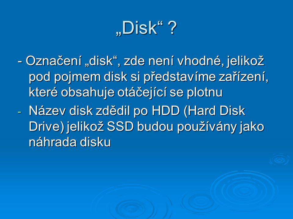 """""""Disk"""" ? - Označení """"disk"""", zde není vhodné, jelikož pod pojmem disk si představíme zařízení, které obsahuje otáčející se plotnu - Název disk zdědil p"""