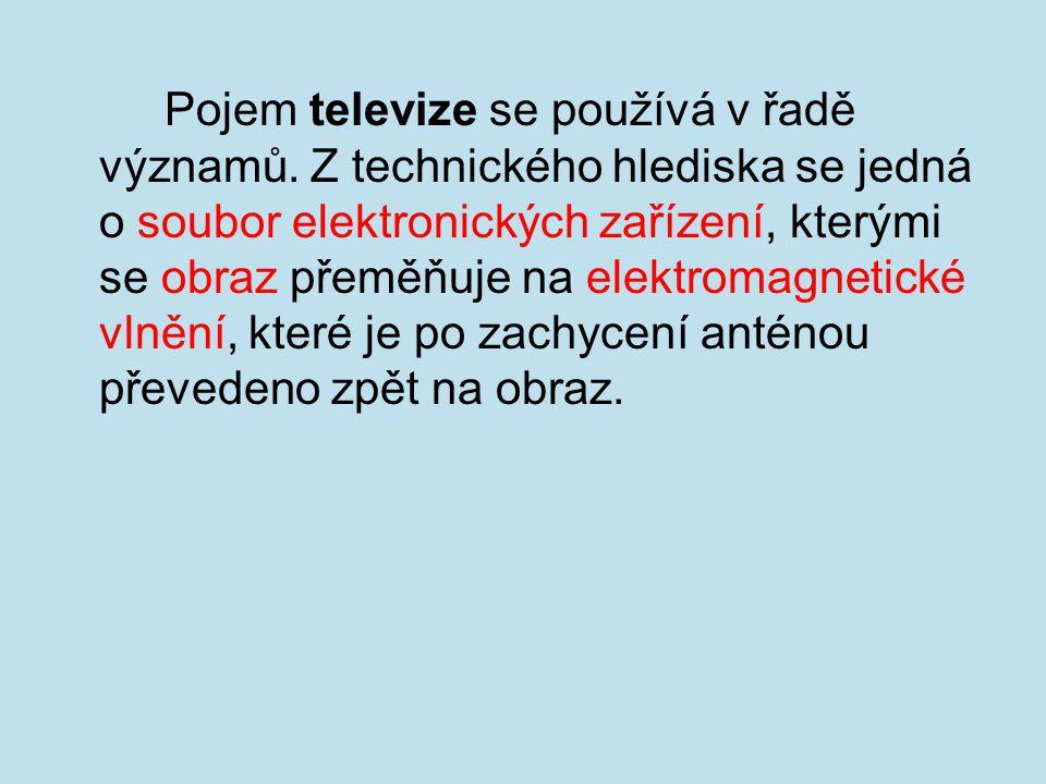 Pojem televize se používá v řadě významů. Z technického hlediska se jedná o soubor elektronických zařízení, kterými se obraz přeměňuje na elektromagne