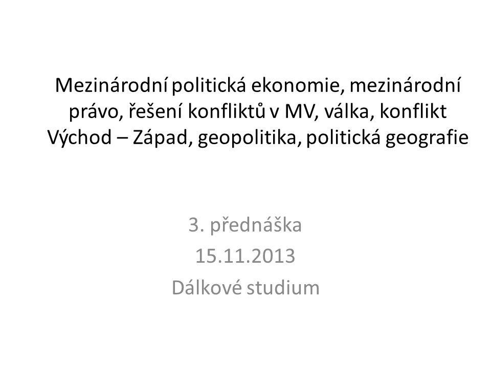 Mezinárodní politická ekonomie, mezinárodní právo, řešení konfliktů v MV, válka, konflikt Východ – Západ, geopolitika, politická geografie 3. přednášk