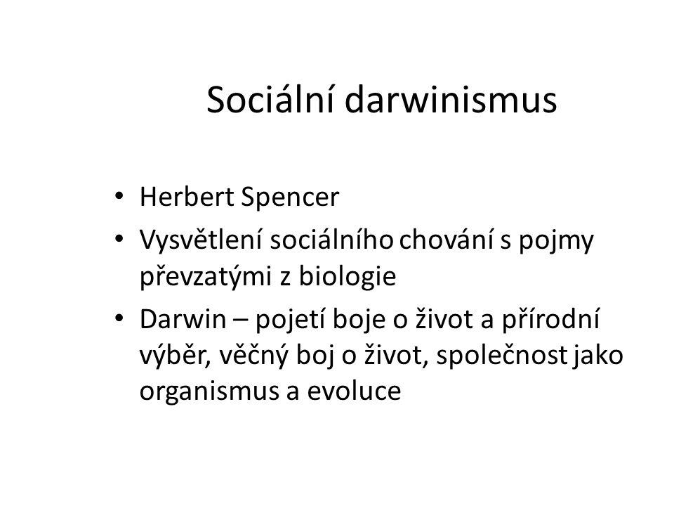 Sociální darwinismus Herbert Spencer Vysvětlení sociálního chování s pojmy převzatými z biologie Darwin – pojetí boje o život a přírodní výběr, věčný