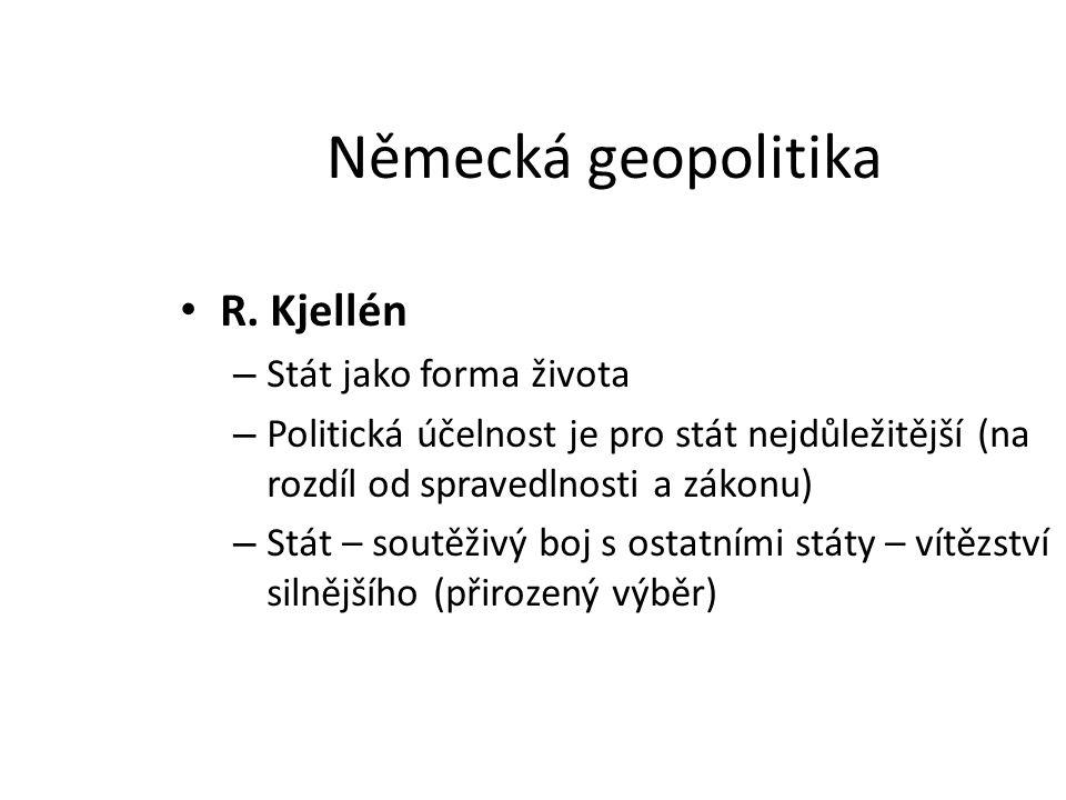Německá geopolitika R. Kjellén – Stát jako forma života – Politická účelnost je pro stát nejdůležitější (na rozdíl od spravedlnosti a zákonu) – Stát –