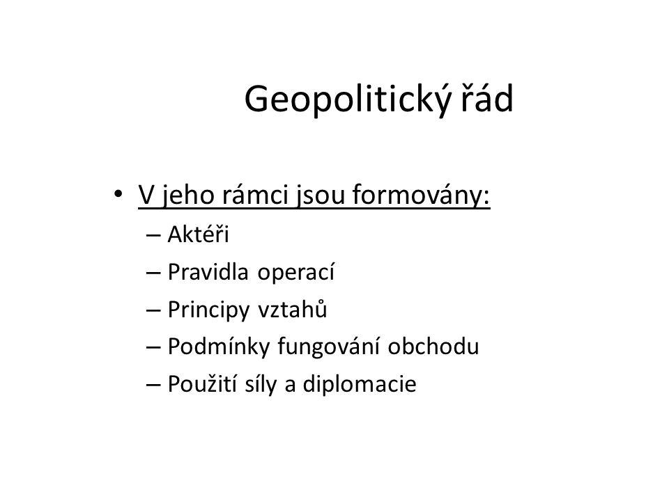 Geopolitický řád V jeho rámci jsou formovány: – Aktéři – Pravidla operací – Principy vztahů – Podmínky fungování obchodu – Použití síly a diplomacie