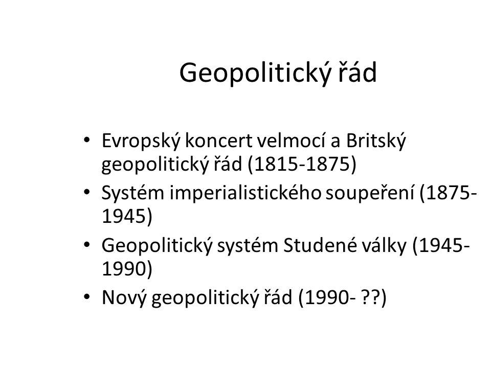 Geopolitický řád Evropský koncert velmocí a Britský geopolitický řád (1815-1875) Systém imperialistického soupeření (1875- 1945) Geopolitický systém S