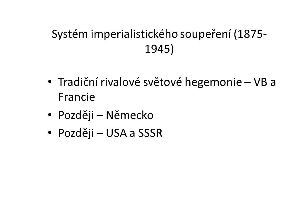 Systém imperialistického soupeření (1875- 1945) Tradiční rivalové světové hegemonie – VB a Francie Později – Německo Později – USA a SSSR