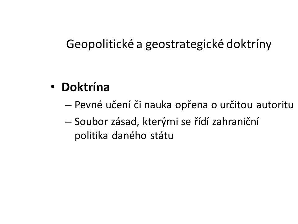 Geopolitické a geostrategické doktríny Doktrína – Pevné učení či nauka opřena o určitou autoritu – Soubor zásad, kterými se řídí zahraniční politika d