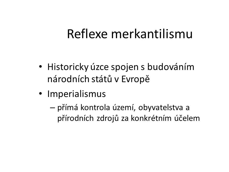Reflexe merkantilismu Historicky úzce spojen s budováním národních států v Evropě Imperialismus – přímá kontrola území, obyvatelstva a přírodních zdro