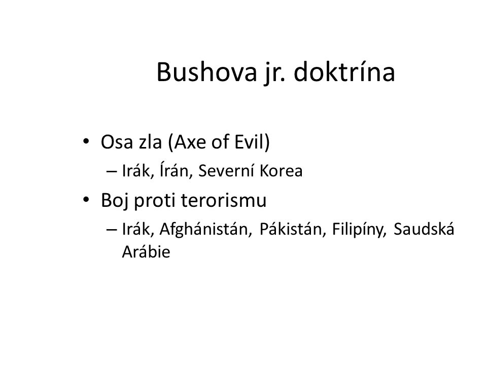 Bushova jr. doktrína Osa zla (Axe of Evil) – Irák, Írán, Severní Korea Boj proti terorismu – Irák, Afghánistán, Pákistán, Filipíny, Saudská Arábie