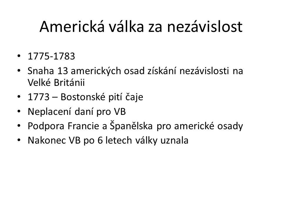 Americká válka za nezávislost 1775-1783 Snaha 13 amerických osad získání nezávislosti na Velké Británii 1773 – Bostonské pití čaje Neplacení daní pro