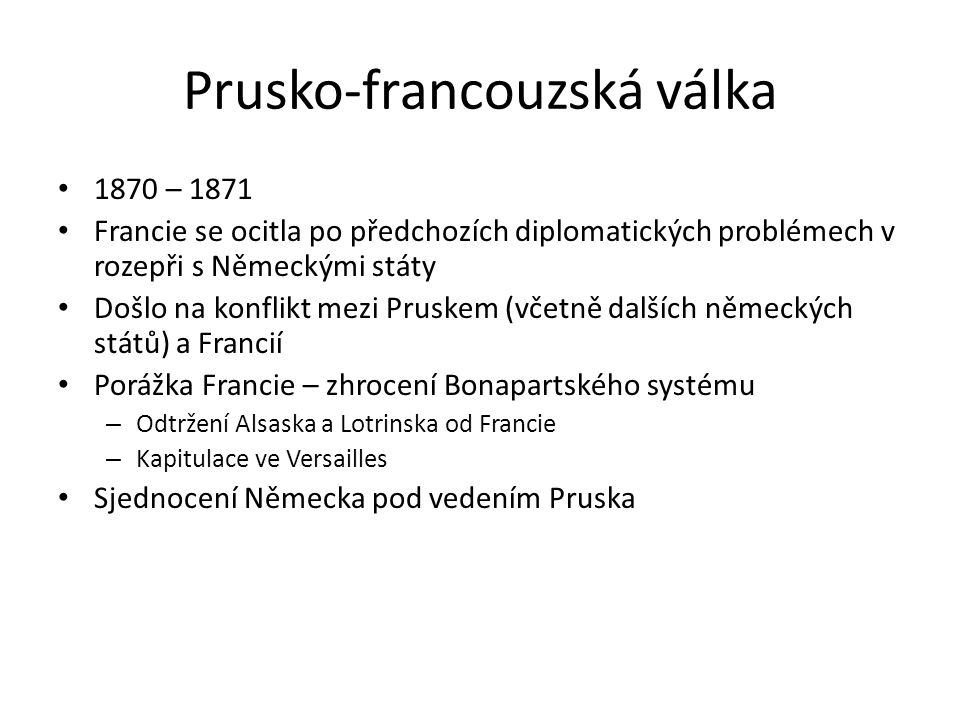 Prusko-francouzská válka 1870 – 1871 Francie se ocitla po předchozích diplomatických problémech v rozepři s Německými státy Došlo na konflikt mezi Pru