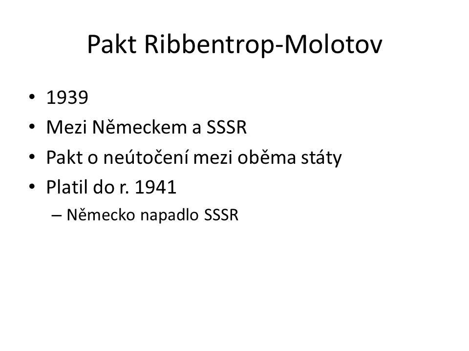 Pakt Ribbentrop-Molotov 1939 Mezi Německem a SSSR Pakt o neútočení mezi oběma státy Platil do r. 1941 – Německo napadlo SSSR