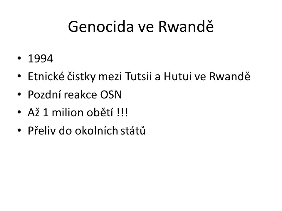 Genocida ve Rwandě 1994 Etnické čistky mezi Tutsii a Hutui ve Rwandě Pozdní reakce OSN Až 1 milion obětí !!! Přeliv do okolních států