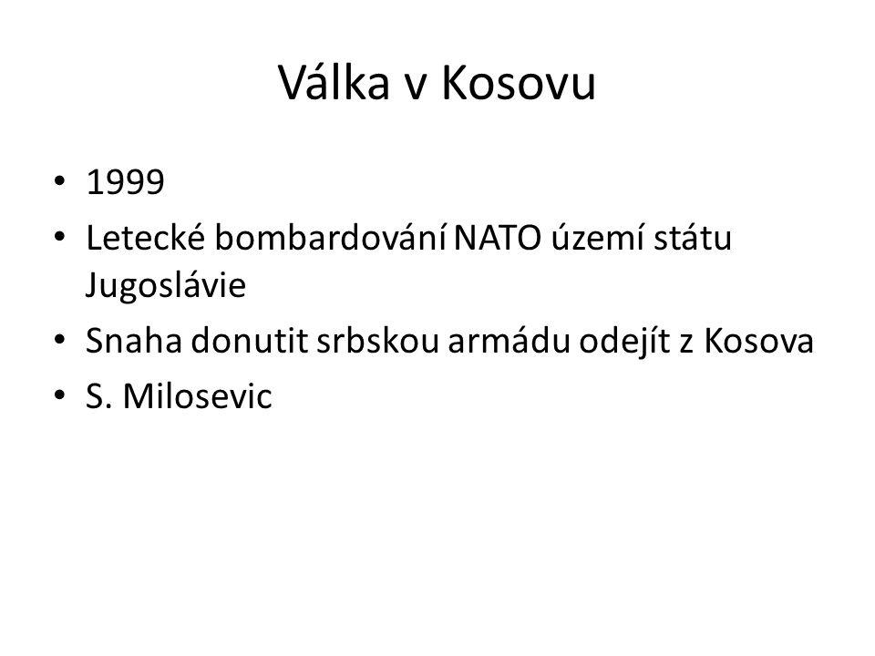 Válka v Kosovu 1999 Letecké bombardování NATO území státu Jugoslávie Snaha donutit srbskou armádu odejít z Kosova S. Milosevic