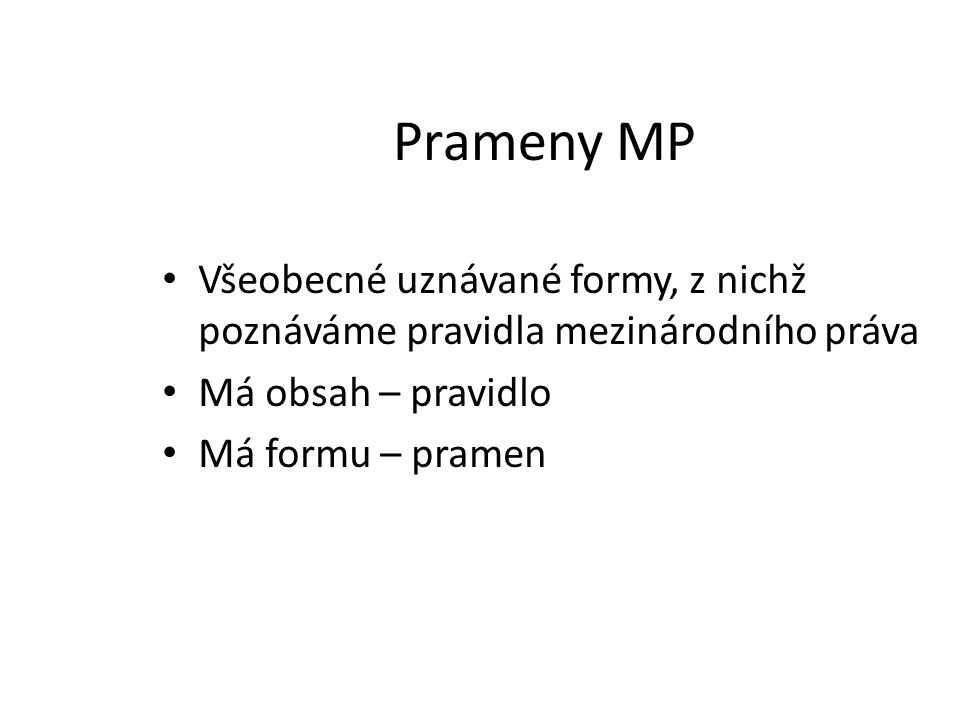 Prameny MP Všeobecné uznávané formy, z nichž poznáváme pravidla mezinárodního práva Má obsah – pravidlo Má formu – pramen