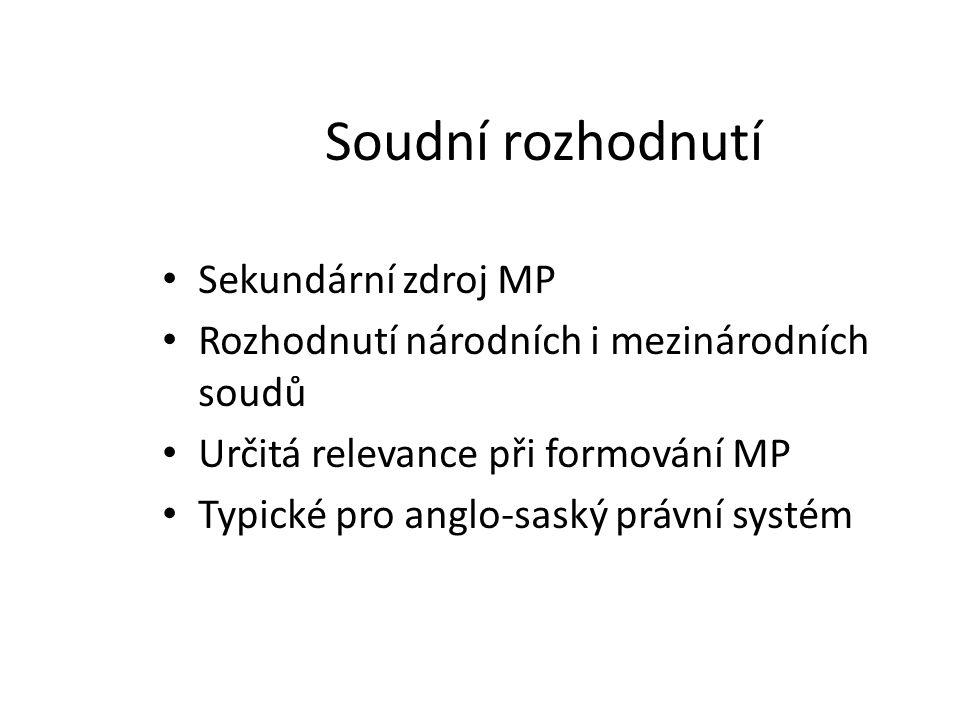 Soudní rozhodnutí Sekundární zdroj MP Rozhodnutí národních i mezinárodních soudů Určitá relevance při formování MP Typické pro anglo-saský právní syst