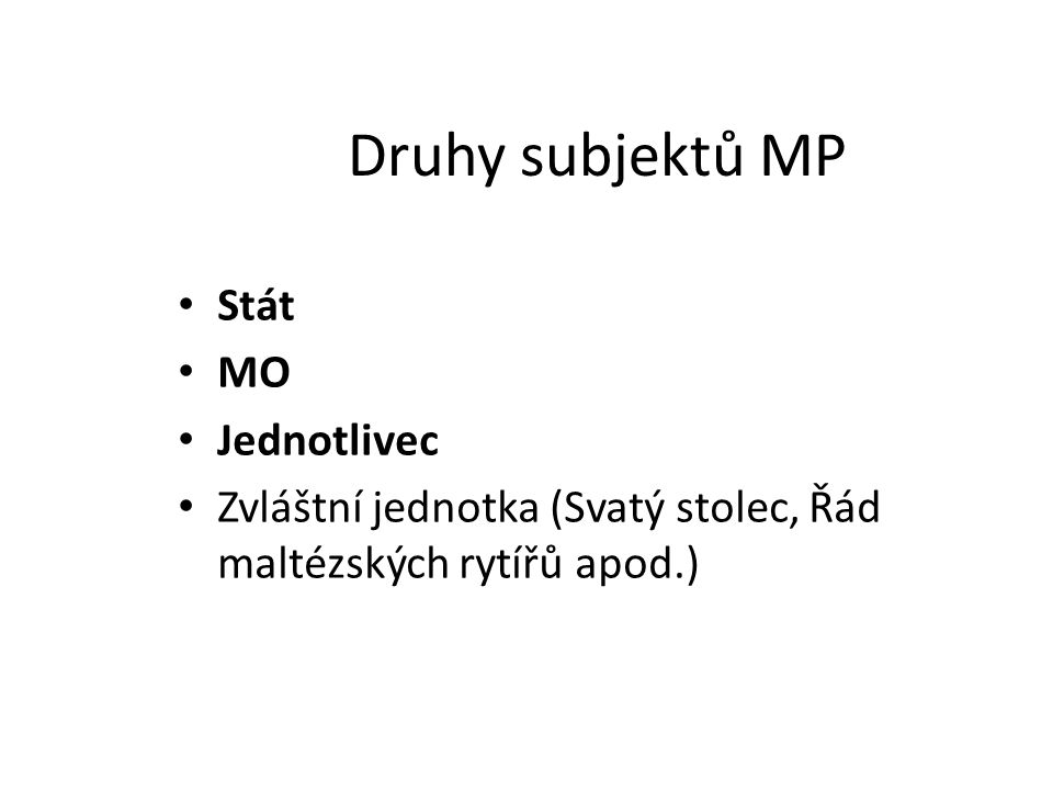 Druhy subjektů MP Stát MO Jednotlivec Zvláštní jednotka (Svatý stolec, Řád maltézských rytířů apod.)