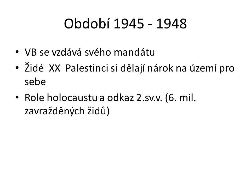 Období 1945 - 1948 VB se vzdává svého mandátu Židé XX Palestinci si dělají nárok na území pro sebe Role holocaustu a odkaz 2.sv.v. (6. mil. zavražděný