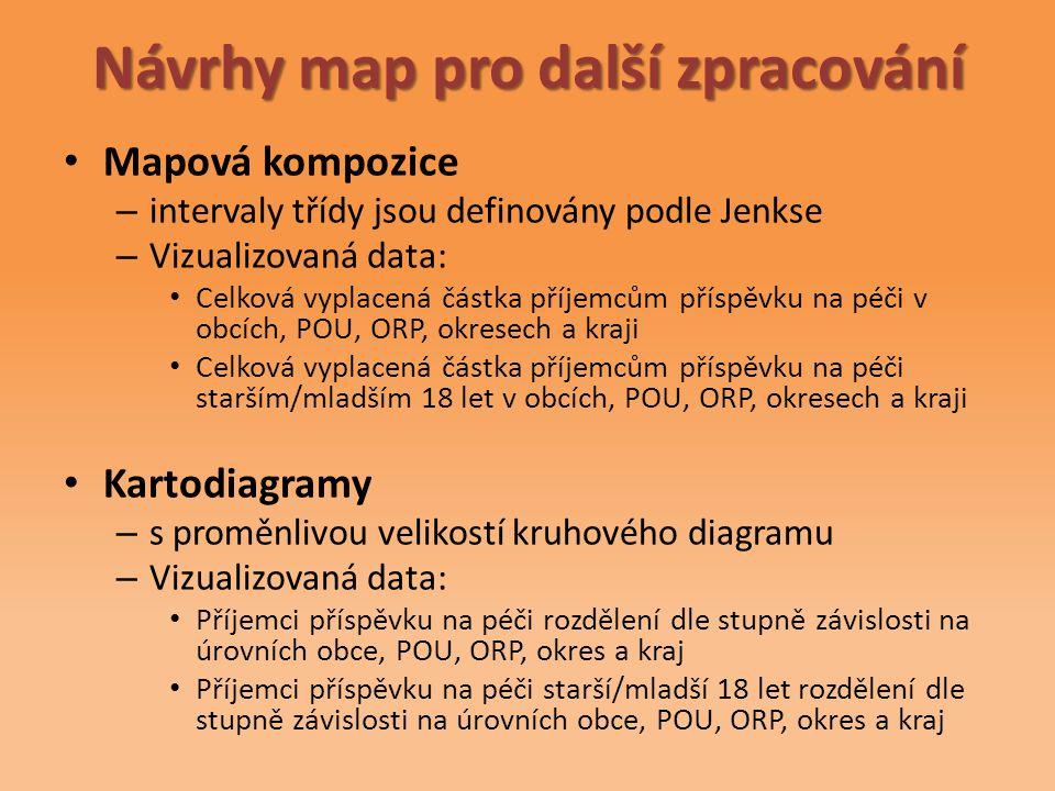 Návrhy map pro další zpracování Mapová kompozice – intervaly třídy jsou definovány podle Jenkse – Vizualizovaná data: Celková vyplacená částka příjemcům příspěvku na péči v obcích, POU, ORP, okresech a kraji Celková vyplacená částka příjemcům příspěvku na péči starším/mladším 18 let v obcích, POU, ORP, okresech a kraji Kartodiagramy – s proměnlivou velikostí kruhového diagramu – Vizualizovaná data: Příjemci příspěvku na péči rozdělení dle stupně závislosti na úrovních obce, POU, ORP, okres a kraj Příjemci příspěvku na péči starší/mladší 18 let rozdělení dle stupně závislosti na úrovních obce, POU, ORP, okres a kraj