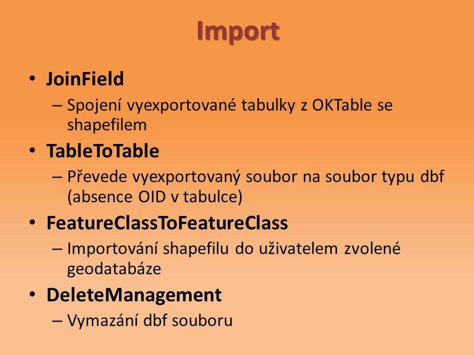 JoinField – Spojení vyexportované tabulky z OKTable se shapefilem TableToTable – Převede vyexportovaný soubor na soubor typu dbf (absence OID v tabulce) FeatureClassToFeatureClass – Importování shapefilu do uživatelem zvolené geodatabáze DeleteManagement – Vymazání dbf souboruImport