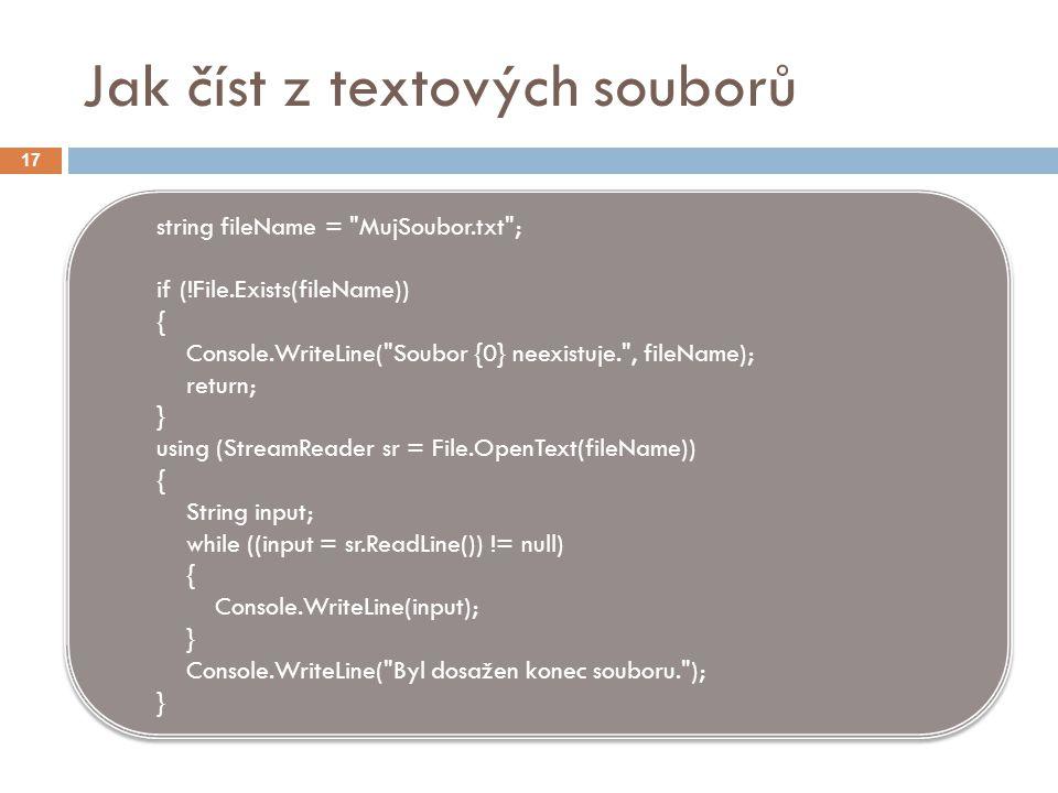 Jak číst z textových souborů string fileName = MujSoubor.txt ; if (!File.Exists(fileName)) { Console.WriteLine( Soubor {0} neexistuje. , fileName); return; } using (StreamReader sr = File.OpenText(fileName)) { String input; while ((input = sr.ReadLine()) != null) { Console.WriteLine(input); } Console.WriteLine( Byl dosažen konec souboru. ); } string fileName = MujSoubor.txt ; if (!File.Exists(fileName)) { Console.WriteLine( Soubor {0} neexistuje. , fileName); return; } using (StreamReader sr = File.OpenText(fileName)) { String input; while ((input = sr.ReadLine()) != null) { Console.WriteLine(input); } Console.WriteLine( Byl dosažen konec souboru. ); } 17
