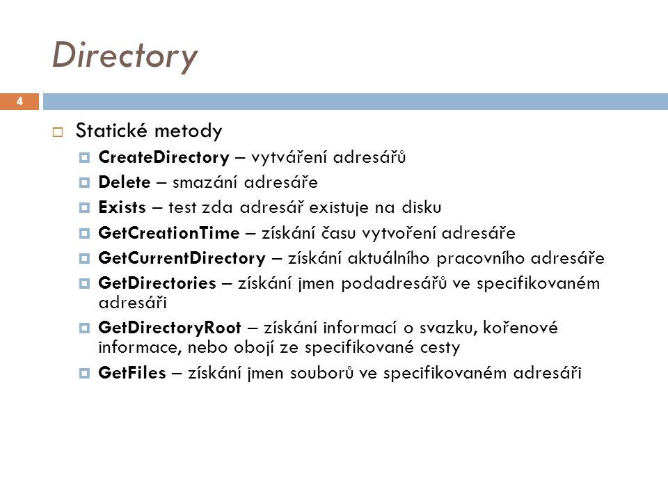 Directory  Statické metody  CreateDirectory – vytváření adresářů  Delete – smazání adresáře  Exists – test zda adresář existuje na disku  GetCreationTime – získání času vytvoření adresáře  GetCurrentDirectory – získání aktuálního pracovního adresáře  GetDirectories – získání jmen podadresářů ve specifikovaném adresáři  GetDirectoryRoot – získání informací o svazku, kořenové informace, nebo obojí ze specifikované cesty  GetFiles – získání jmen souborů ve specifikovaném adresáři 4