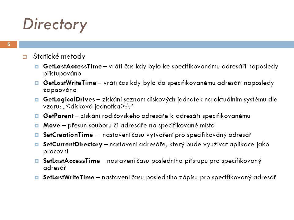 """Directory  Statické metody  GetLastAccessTime – vrátí čas kdy bylo ke specifikovanému adresáři naposledy přistupováno  GetLastWriteTime – vrátí čas kdy bylo do specifikovanému adresáři naposledy zapisováno  GetLogicalDrives – získání seznam diskových jednotek na aktuálním systému dle vzoru: """" :\  GetParent – získání rodičovského adresáře k adresáři specifikovanému  Move – přesun souboru či adresáře na specifikované místo  SetCreationTime – nastavení času vytvoření pro specifikovaný adresář  SetCurrentDirectory – nastavení adresáře, který bude využívat aplikace jako pracovní  SetLastAccessTime – nastavení času posledního přístupu pro specifikovaný adresář  SetLastWriteTime – nastavení času posledního zápisu pro specifikovaný adresář 5"""