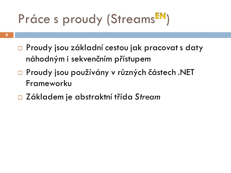  Proudy jsou základní cestou jak pracovat s daty náhodným i sekvenčním přístupem  Proudy jsou používány v různých částech.NET Frameworku  Základem je abstraktní třída Stream 6
