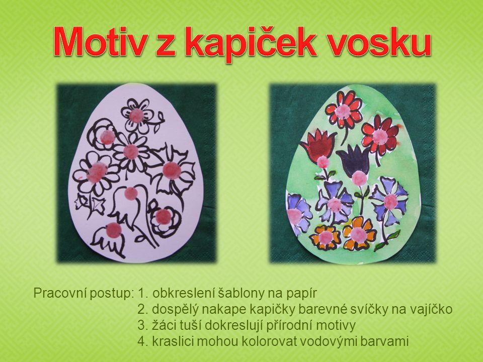 Pracovní postup: 1. obkreslení šablony na papír 2. dospělý nakape kapičky barevné svíčky na vajíčko 3. žáci tuší dokreslují přírodní motivy 4. kraslic