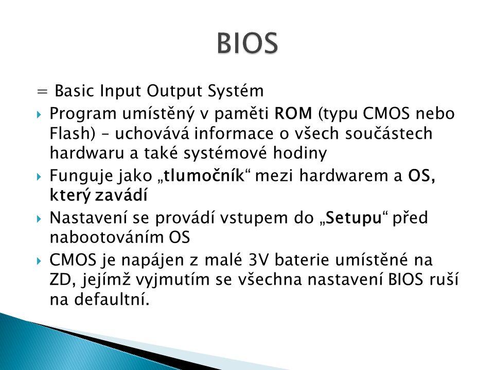 """= Basic Input Output Systém  Program umístěný v paměti ROM (typu CMOS nebo Flash) – uchovává informace o všech součástech hardwaru a také systémové hodiny  Funguje jako """"tlumočník mezi hardwarem a OS, který zavádí  Nastavení se provádí vstupem do """"Setupu před nabootováním OS  CMOS je napájen z malé 3V baterie umístěné na ZD, jejímž vyjmutím se všechna nastavení BIOS ruší na defaultní."""