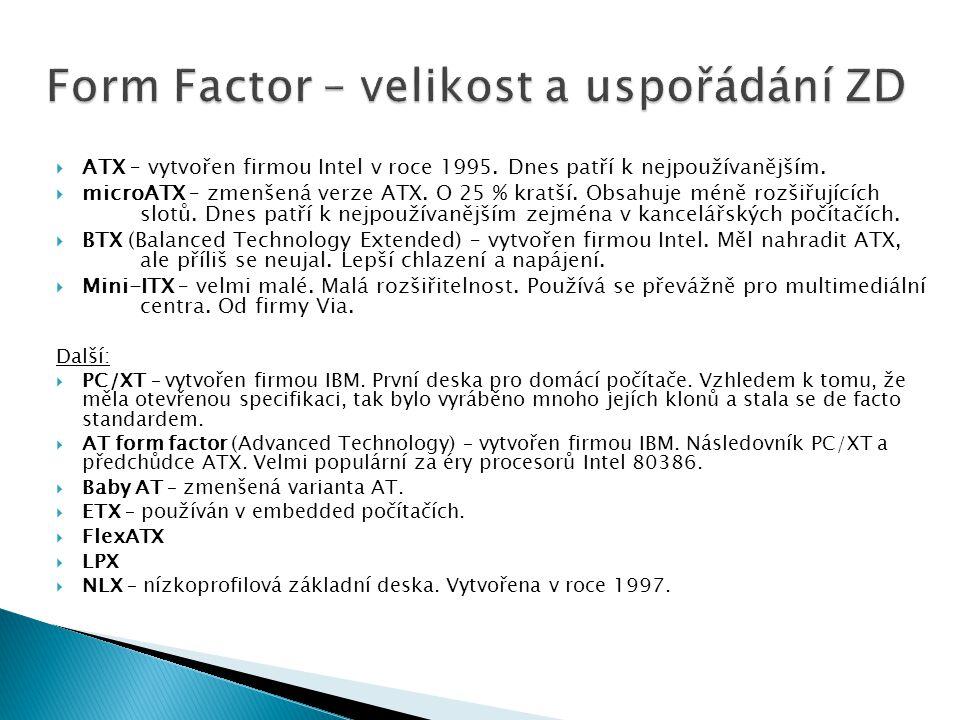  ATX – vytvořen firmou Intel v roce 1995. Dnes patří k nejpoužívanějším.  microATX – zmenšená verze ATX. O 25 % kratší. Obsahuje méně rozšiřujících