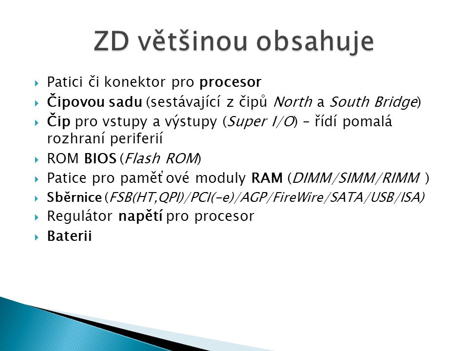  Patici či konektor pro procesor  Čipovou sadu (sestávající z čipů North a South Bridge)  Čip pro vstupy a výstupy (Super I/O) – řídí pomalá rozhraní periferií  ROM BIOS (Flash ROM)  Patice pro paměťové moduly RAM (DIMM/SIMM/RIMM )  Sběrnice (FSB(HT,QPI)/PCI(-e)/AGP/FireWire/SATA/USB/ISA)  Regulátor napětí pro procesor  Baterii