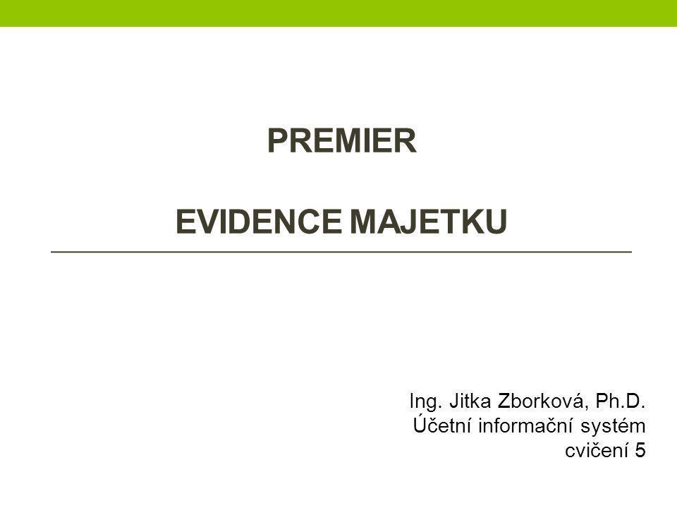 PREMIER EVIDENCE MAJETKU Ing. Jitka Zborková, Ph.D. Účetní informační systém cvičení 5