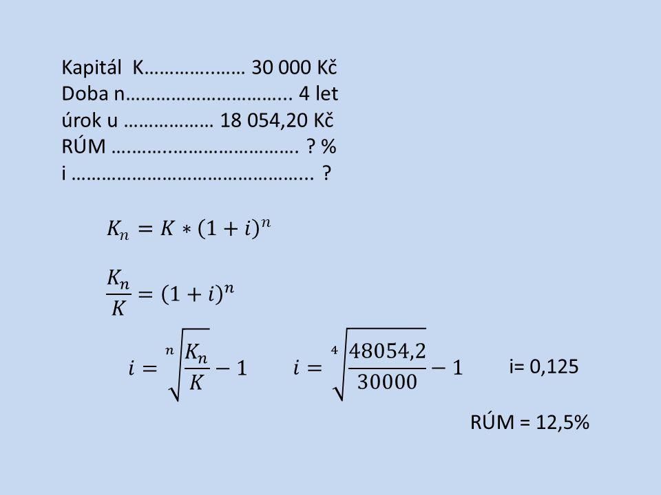 Kapitál K…………..…… 30 000 Kč Doba n…………………………... 4 let úrok u ……………… 18 054,20 Kč RÚM ….……..……………………. ? % i ………………………………………... ? i= 0,125 RÚM = 12,5%