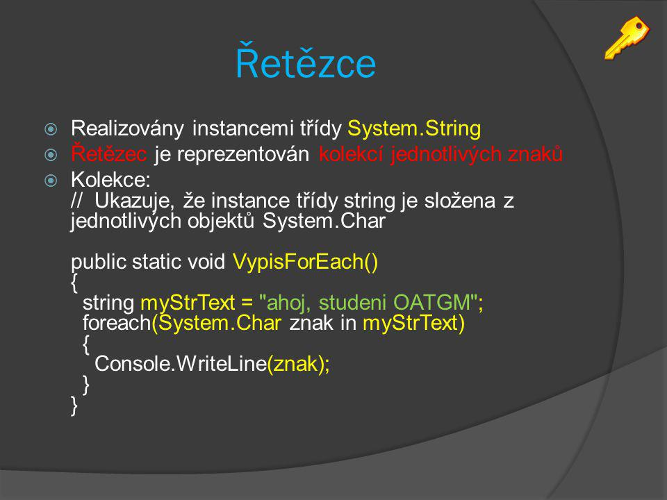 Řetězce  Realizovány instancemi třídy System.String  Řetězec je reprezentován kolekcí jednotlivých znaků  Kolekce: // Ukazuje, že instance třídy st