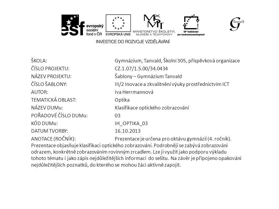 ŠKOLA:Gymnázium, Tanvald, Školní 305, příspěvková organizace ČÍSLO PROJEKTU:CZ.1.07/1.5.00/34.0434 NÁZEV PROJEKTU:Šablony – Gymnázium Tanvald ČÍSLO ŠABLONY:III/2 Inovace a zkvalitnění výuky prostřednictvím ICT AUTOR:Iva Herrmannová TEMATICKÁ OBLAST: Optika NÁZEV DUMu:Klasifikace optického zobrazování POŘADOVÉ ČÍSLO DUMu:03 KÓD DUMu:IH_OPTIKA_03 DATUM TVORBY:16.10.2013 ANOTACE (ROČNÍK):Prezentace je určena pro oktávu gymnázií (4.