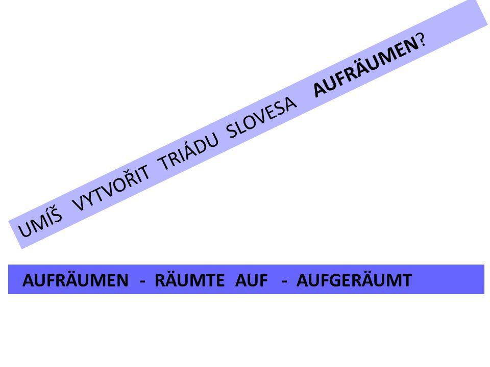 UMÍŠ VYTVOŘIT TRIÁDU SLOVESA AUFRÄUMEN AUFRÄUMEN - RÄUMTE AUF - AUFGERÄUMT