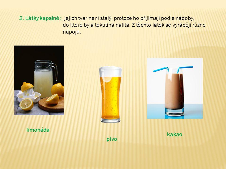 2. Látky kapalné : jejich tvar není stálý, protože ho přijímají podle nádoby, do které byla tekutina nalita. Z těchto látek se vyrábějí různé nápoje.