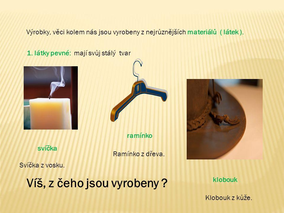 Výrobky, věci kolem nás jsou vyrobeny z nejrůznějších materiálů ( látek ). 1. látky pevné: mají svůj stálý tvar svíčka ramínko klobouk Víš, z čeho jso