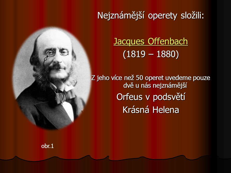 Nejznámější operety složili: Jacques Offenbach Jacques Offenbach (1819 – 1880) Z jeho více než 50 operet uvedeme pouze dvě u nás nejznámější Orfeus v podsvětí Krásná Helena obr.1