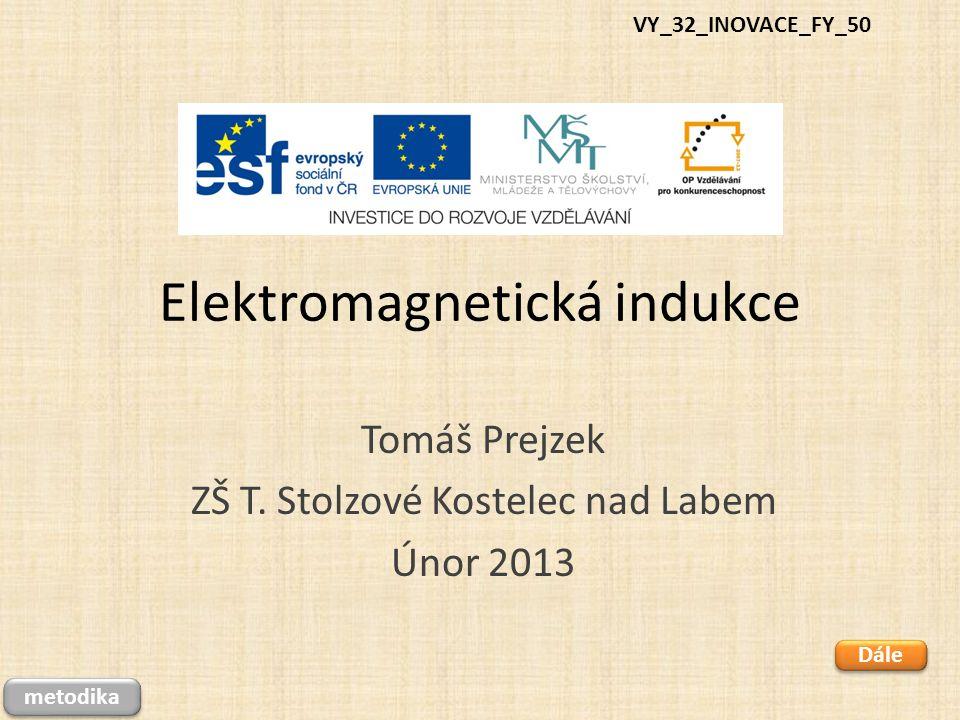 Elektromagnetická indukce Tomáš Prejzek ZŠ T. Stolzové Kostelec nad Labem Únor 2013 VY_32_INOVACE_FY_50 Dále metodika